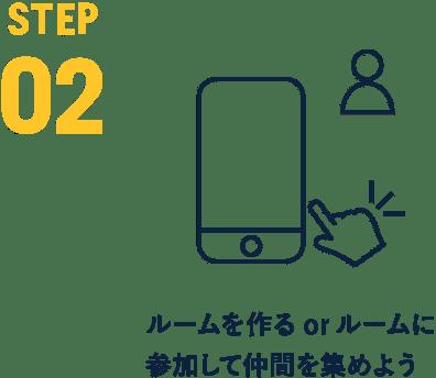 STEP 02 ルームを作るorルームに参加して仲間を集めよう